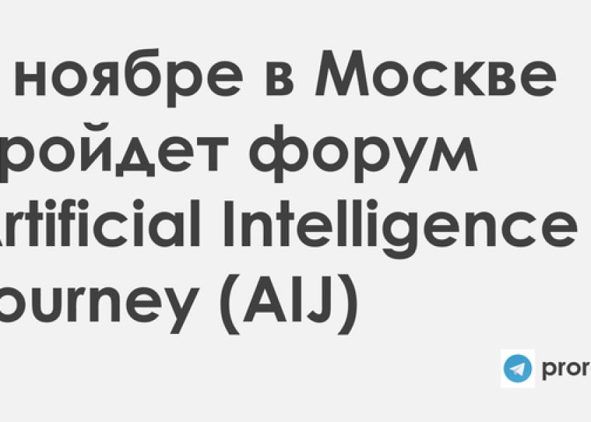 AI: 8–9 ноября в Москве впервые пройдет форум Artificial Intelligence Journey (AIJ)